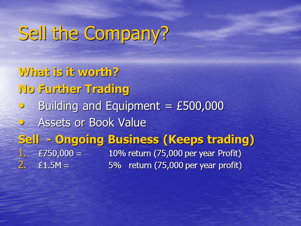 Sell the Company. What is it worth.