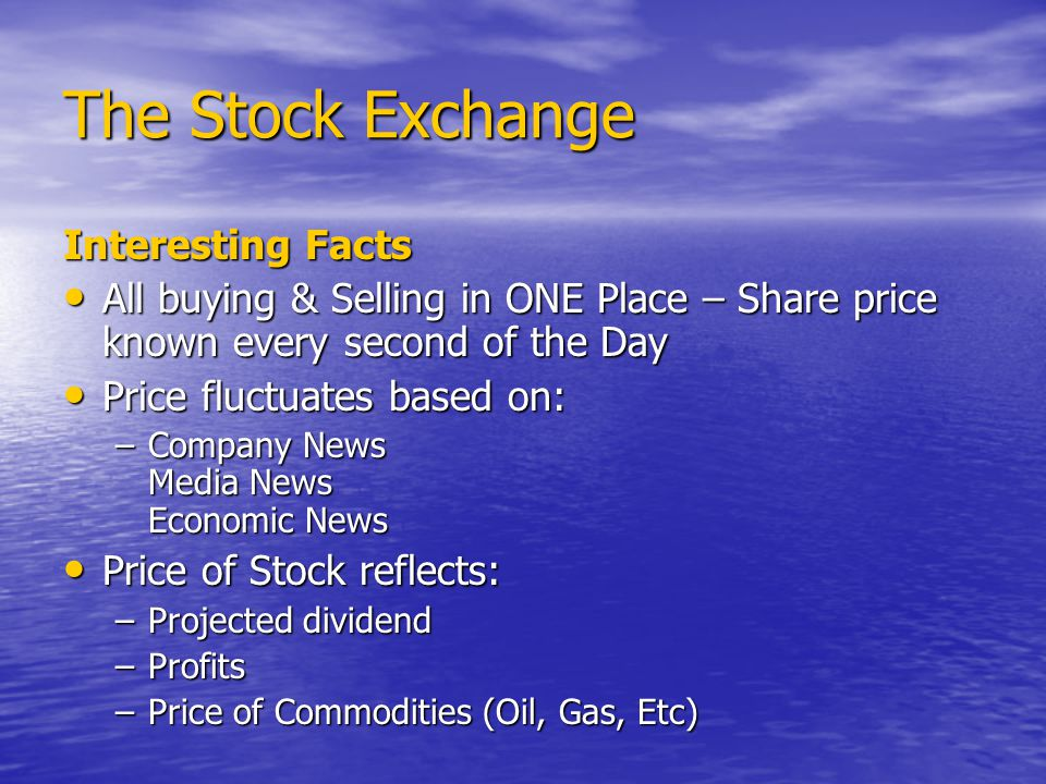 The Stock Exchange Interesting Facts All buying & Selling in ONE Place – Share price known every second of the Day All buying & Selling in ONE Place – Share price known every second of the Day Price fluctuates based on: Price fluctuates based on: –Company News Media News Economic News Price of Stock reflects: Price of Stock reflects: –Projected dividend –Profits –Price of Commodities (Oil, Gas, Etc)