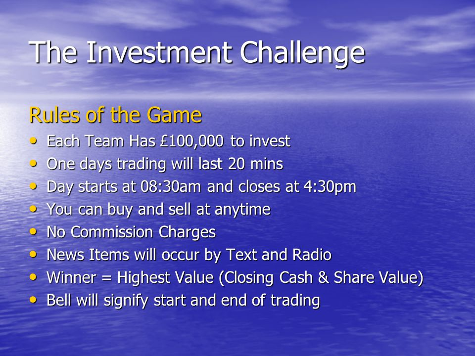 The Investment Challenge Rules of the Game Each Team Has £100,000 to invest Each Team Has £100,000 to invest One days trading will last 20 mins One days trading will last 20 mins Day starts at 08:30am and closes at 4:30pm Day starts at 08:30am and closes at 4:30pm You can buy and sell at anytime You can buy and sell at anytime No Commission Charges No Commission Charges News Items will occur by Text and Radio News Items will occur by Text and Radio Winner = Highest Value (Closing Cash & Share Value) Winner = Highest Value (Closing Cash & Share Value) Bell will signify start and end of trading Bell will signify start and end of trading