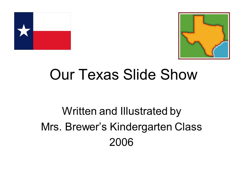 Our Texas Slide Show Written and Illustrated by Mrs. Brewer's Kindergarten Class 2006