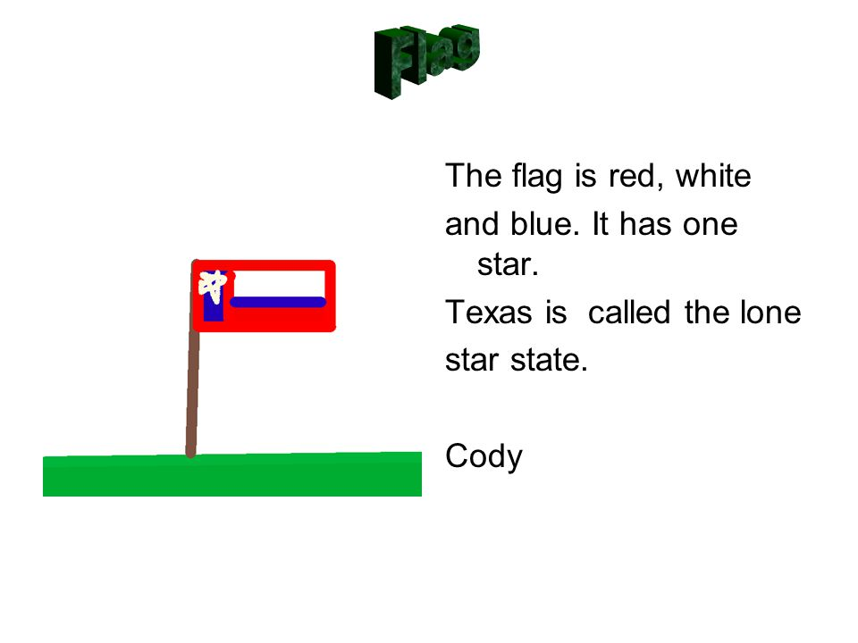 The flag is red, white and blue. It has one star. Texas is called the lone star state. Cody