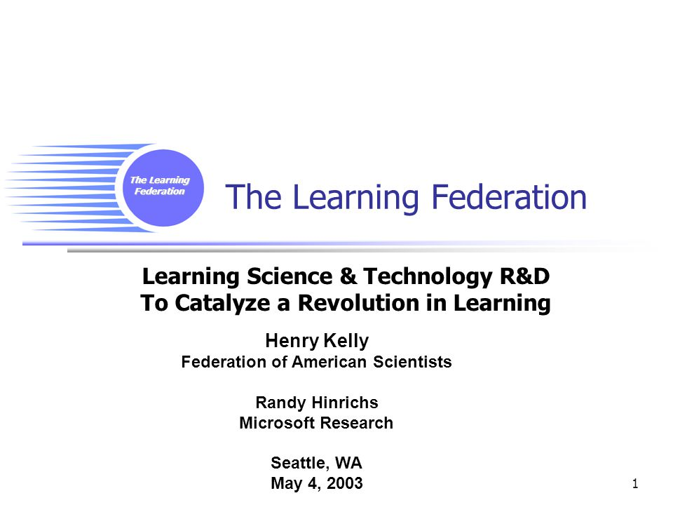 The Learning Federation 1 Learning Science & Technology R&D To Catalyze a Revolution in Learning Henry Kelly Federation of American Scientists Randy Hinrichs Microsoft Research Seattle, WA May 4, 2003