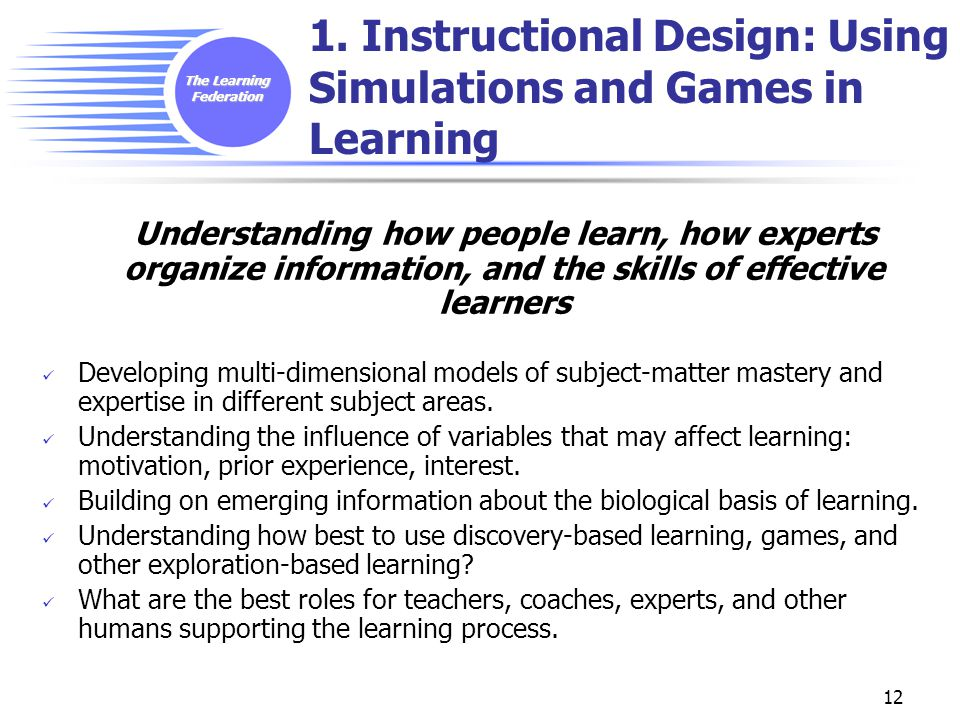 The Learning Federation 12 1. Instructional Design: Using Simulations and Games in Learning Understanding how people learn, how experts organize infor