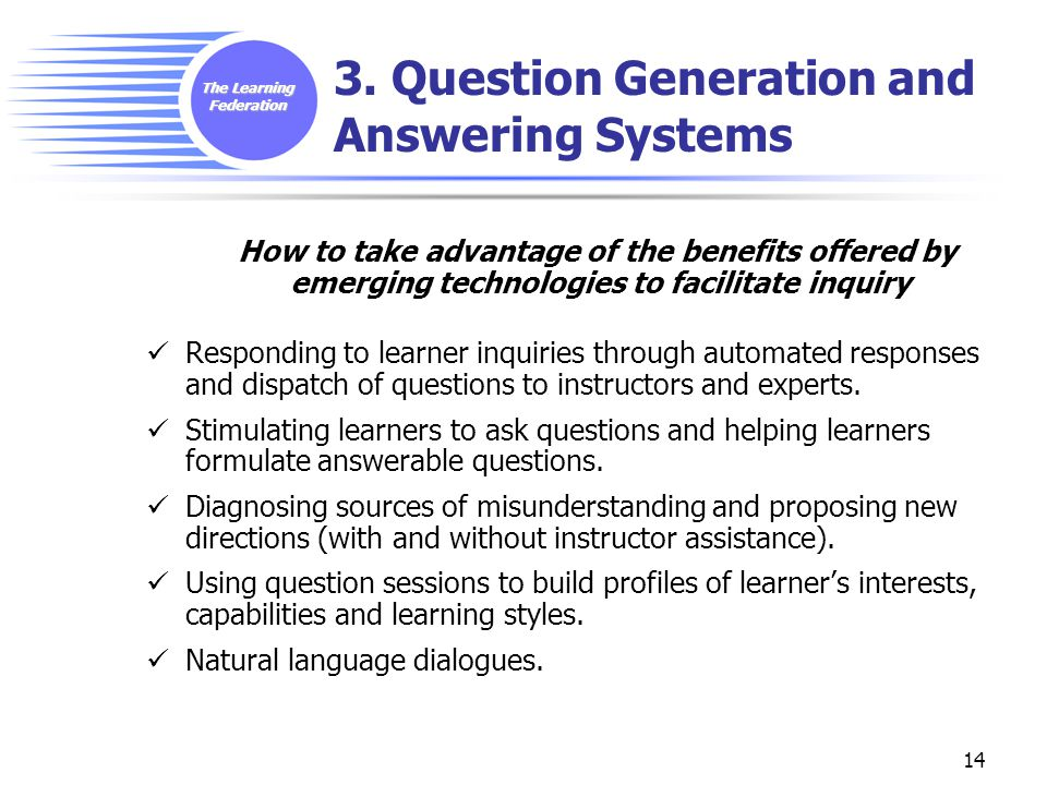 The Learning Federation 14 3. Question Generation and Answering Systems How to take advantage of the benefits offered by emerging technologies to faci