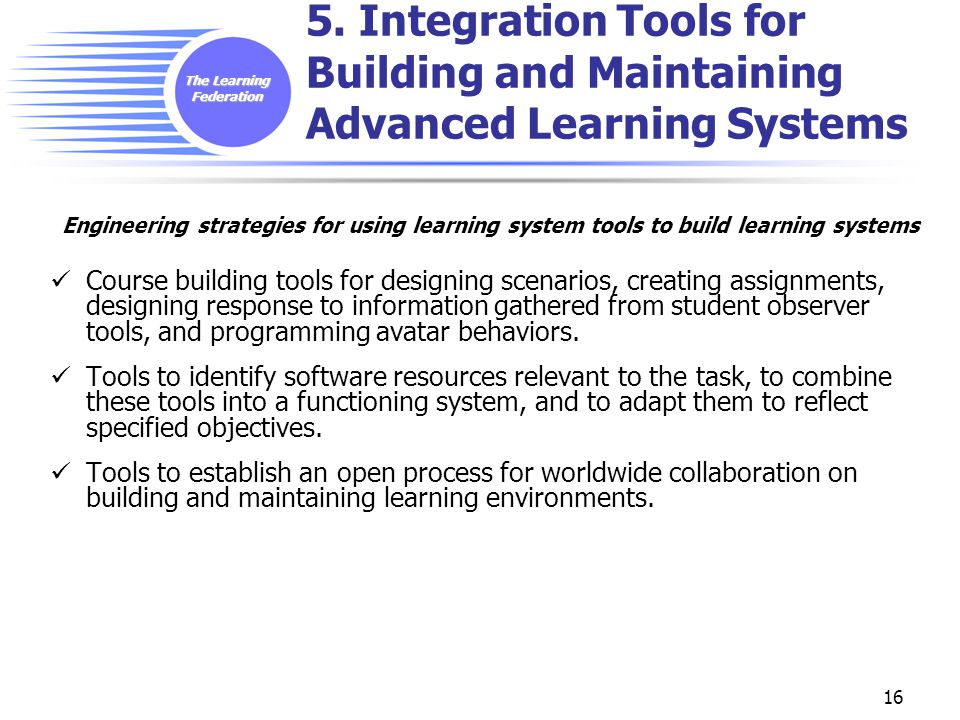 The Learning Federation 16 5. Integration Tools for Building and Maintaining Advanced Learning Systems Engineering strategies for using learning syste