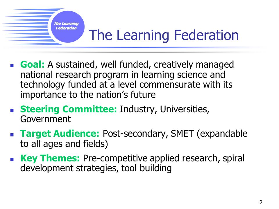 The Learning Federation 2 Goal: A sustained, well funded, creatively managed national research program in learning science and technology funded at a