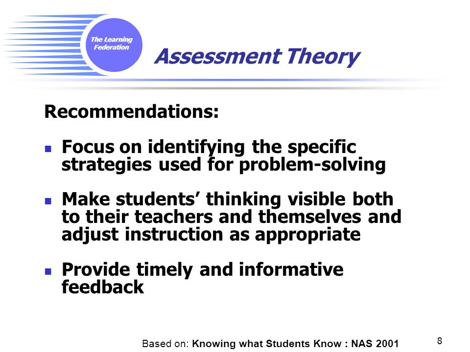 The Learning Federation 8 Assessment Theory Recommendations: Focus on identifying the specific strategies used for problem-solving Make students' thinking visible both to their teachers and themselves and adjust instruction as appropriate Provide timely and informative feedback Based on: Knowing what Students Know : NAS 2001