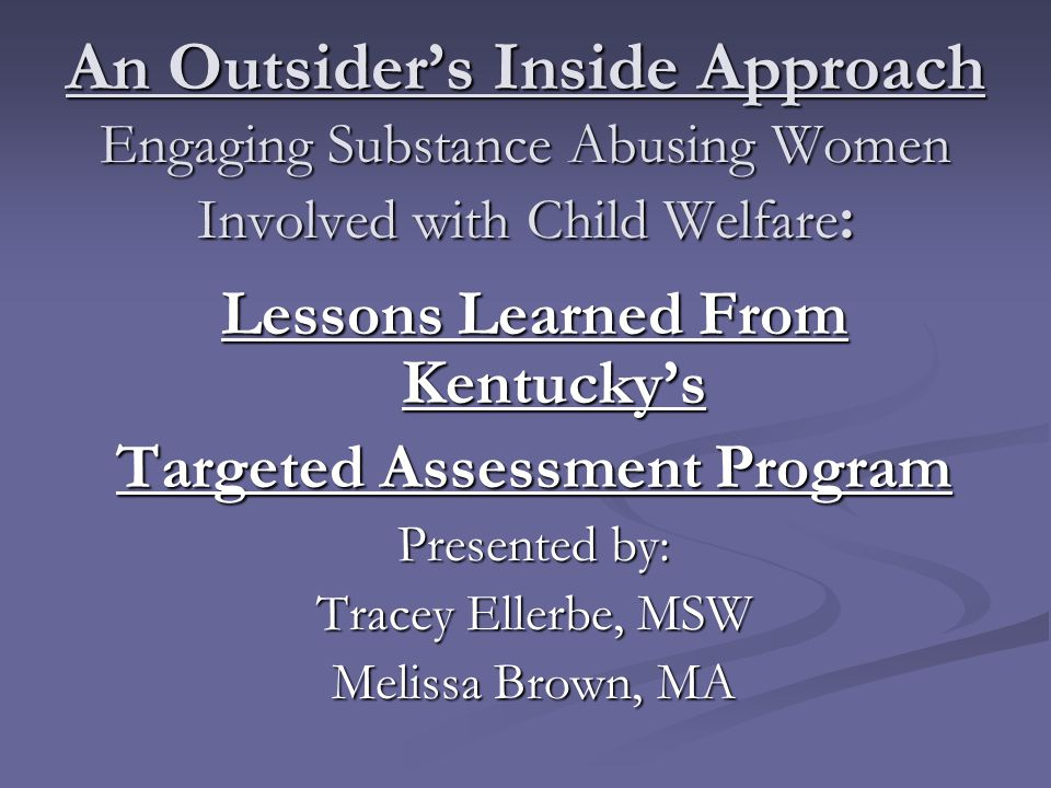 An Outsider's Inside Approach Engaging Substance Abusing Women Involved with Child Welfare : Lessons Learned From Kentucky's Targeted Assessment Program Presented by: Tracey Ellerbe, MSW Melissa Brown, MA