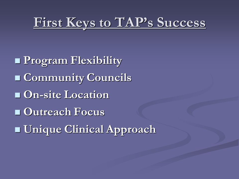 First Keys to TAP's Success Program Flexibility Program Flexibility Community Councils Community Councils On-site Location On-site Location Outreach Focus Outreach Focus Unique Clinical Approach Unique Clinical Approach