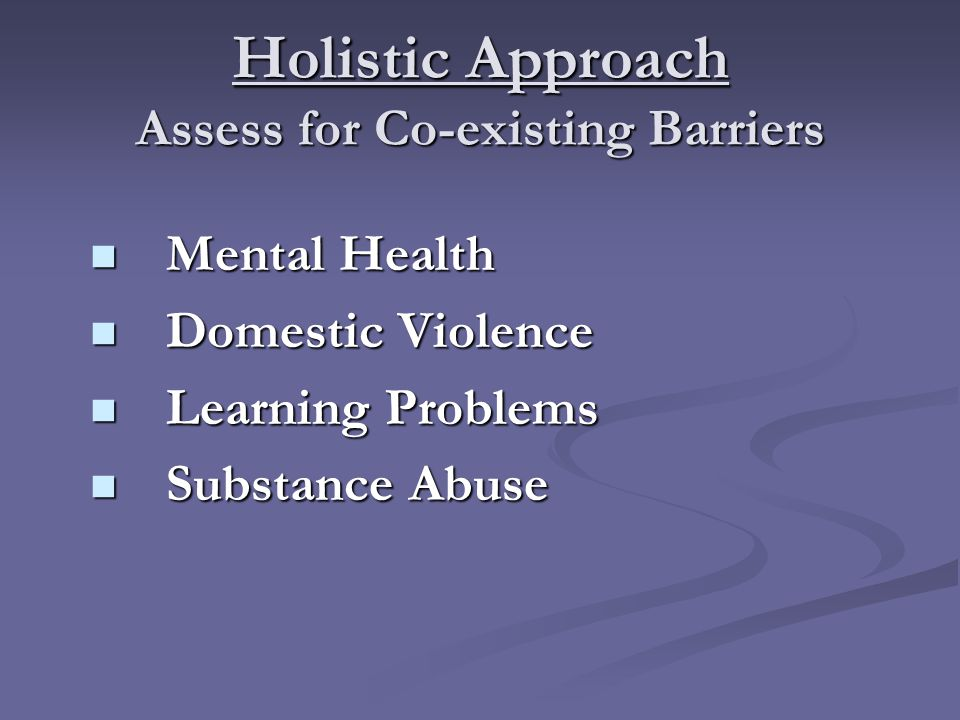Holistic Approach Assess for Co-existing Barriers Mental Health Mental Health Domestic Violence Domestic Violence Learning Problems Learning Problems Substance Abuse Substance Abuse