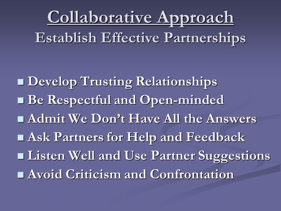 Collaborative Approach Establish Effective Partnerships Develop Trusting Relationships Develop Trusting Relationships Be Respectful and Open-minded Be Respectful and Open-minded Admit We Don't Have All the Answers Admit We Don't Have All the Answers Ask Partners for Help and Feedback Ask Partners for Help and Feedback Listen Well and Use Partner Suggestions Listen Well and Use Partner Suggestions Avoid Criticism and Confrontation Avoid Criticism and Confrontation