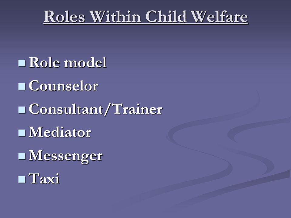 Roles Within Child Welfare Role model Role model Counselor Counselor Consultant/Trainer Consultant/Trainer Mediator Mediator Messenger Messenger Taxi Taxi