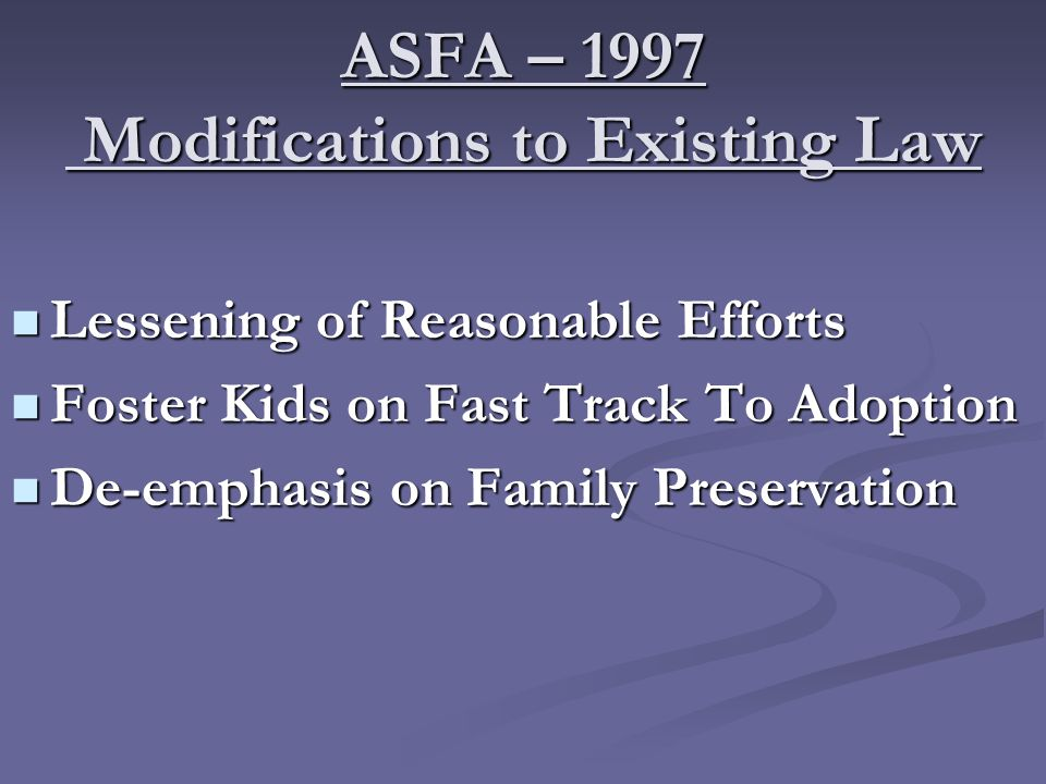 ASFA – 1997 Modifications to Existing Law Lessening of Reasonable Efforts Lessening of Reasonable Efforts Foster Kids on Fast Track To Adoption Foster Kids on Fast Track To Adoption De-emphasis on Family Preservation De-emphasis on Family Preservation