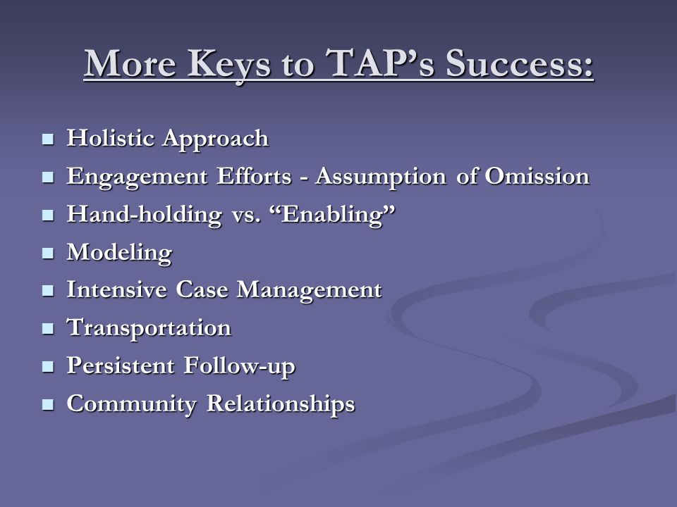 More Keys to TAP's Success: Holistic Approach Holistic Approach Engagement Efforts - Assumption of Omission Engagement Efforts - Assumption of Omission Hand-holding vs.