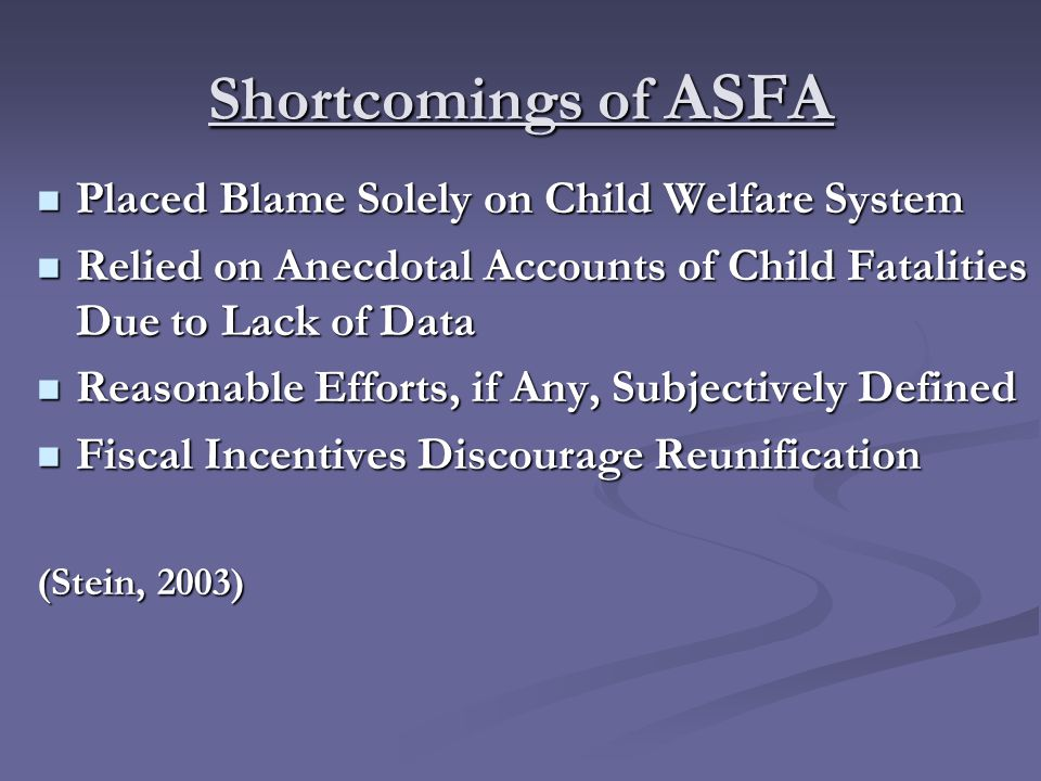 Shortcomings of ASFA Placed Blame Solely on Child Welfare System Placed Blame Solely on Child Welfare System Relied on Anecdotal Accounts of Child Fatalities Due to Lack of Data Relied on Anecdotal Accounts of Child Fatalities Due to Lack of Data Reasonable Efforts, if Any, Subjectively Defined Reasonable Efforts, if Any, Subjectively Defined Fiscal Incentives Discourage Reunification Fiscal Incentives Discourage Reunification (Stein, 2003)