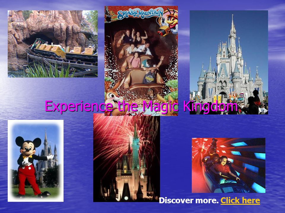 Discover more. Click hereClick here Experience the Magic Kingdom