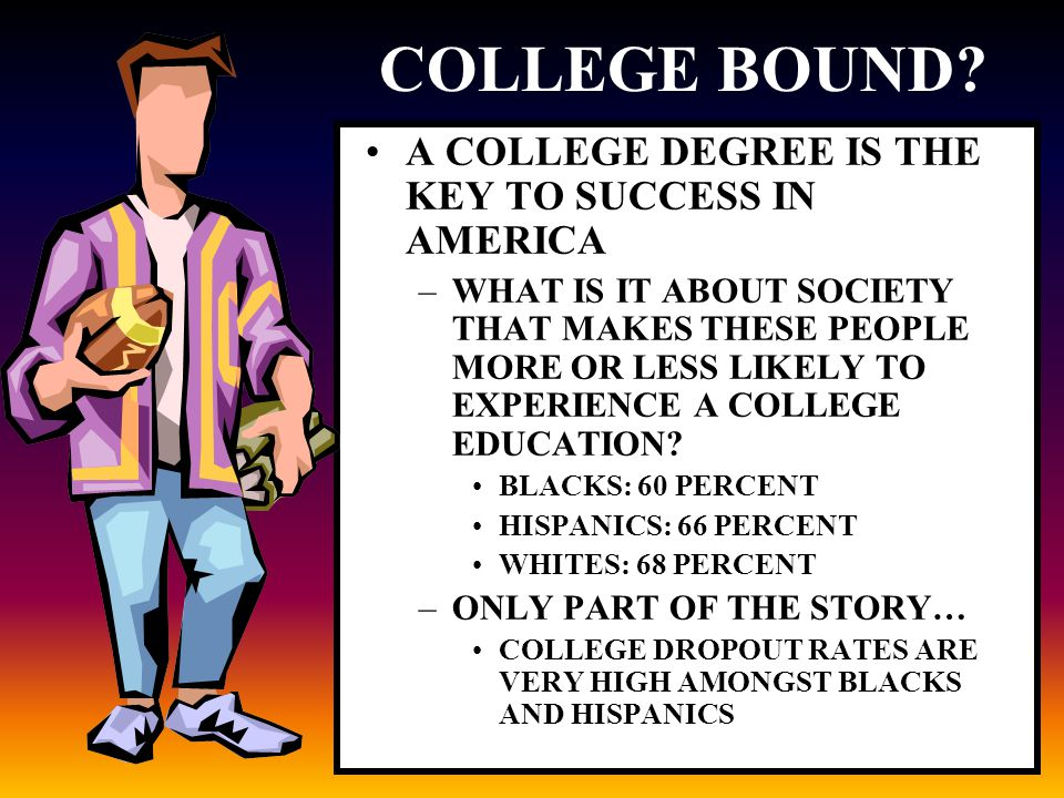 COLLEGE BOUND? A COLLEGE DEGREE IS THE KEY TO SUCCESS IN AMERICA –WHAT IS IT ABOUT SOCIETY THAT MAKES THESE PEOPLE MORE OR LESS LIKELY TO EXPERIENCE A