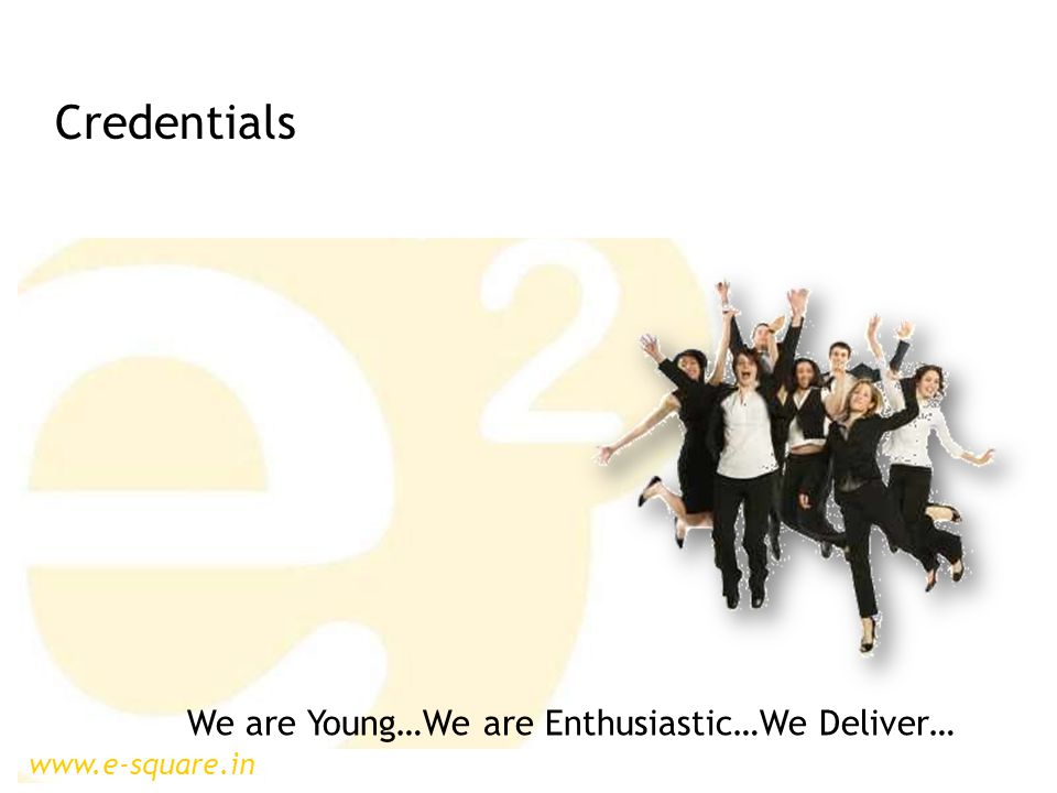 www.e-square.in We are Young…We are Enthusiastic…We Deliver… Credentials