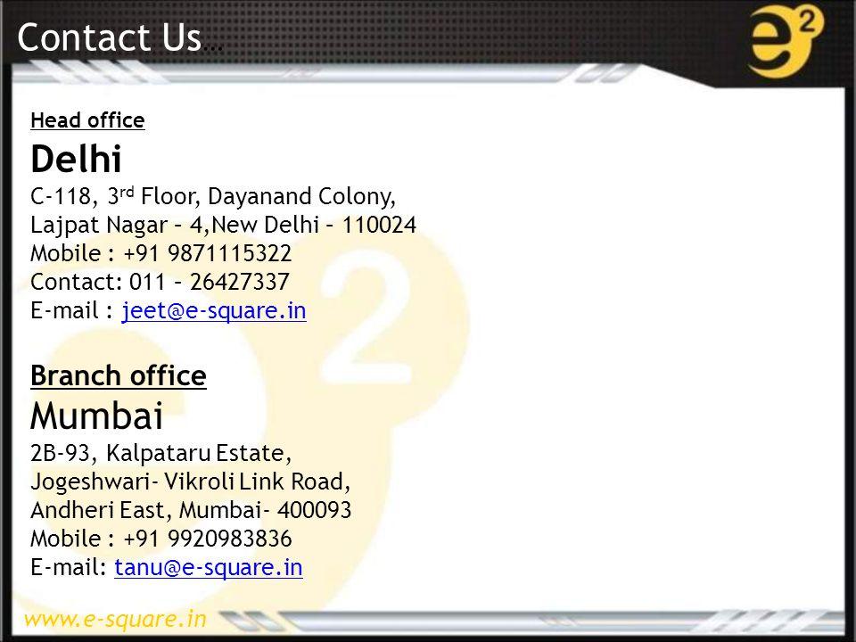 www.e-square.in Contact Us … Head office Delhi C-118, 3 rd Floor, Dayanand Colony, Lajpat Nagar – 4,New Delhi – 110024 Mobile : +91 9871115322 Contact: 011 – 26427337 E-mail : jeet@e-square.injeet@e-square.in Branch office Mumbai 2B-93, Kalpataru Estate, Jogeshwari- Vikroli Link Road, Andheri East, Mumbai- 400093 Mobile : +91 9920983836 E-mail: tanu@e-square.intanu@e-square.in