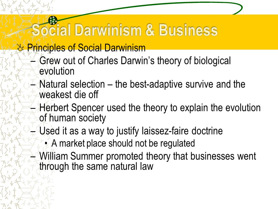 Principles of Social Darwinism –Grew out of Charles Darwin's theory of biological evolution –Natural selection – the best-adaptive survive and the weakest die off –Herbert Spencer used the theory to explain the evolution of human society –Used it as a way to justify laissez-faire doctrine A market place should not be regulated –William Summer promoted theory that businesses went through the same natural law