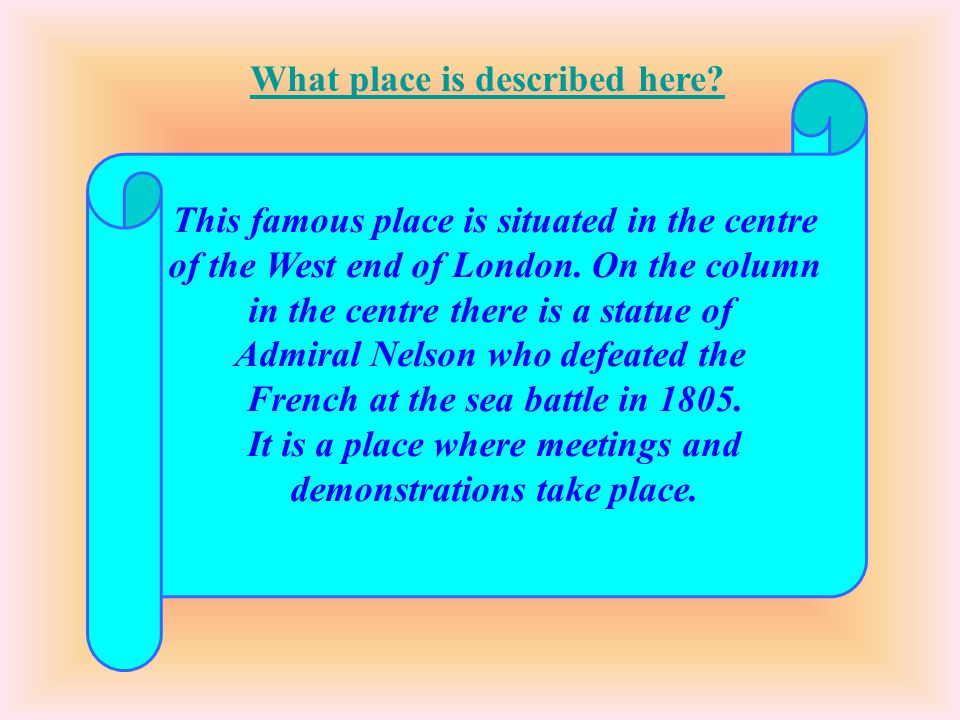 This famous place is situated in the centre of the West end of London. On the column in the centre there is a statue of Admiral Nelson who defeated th