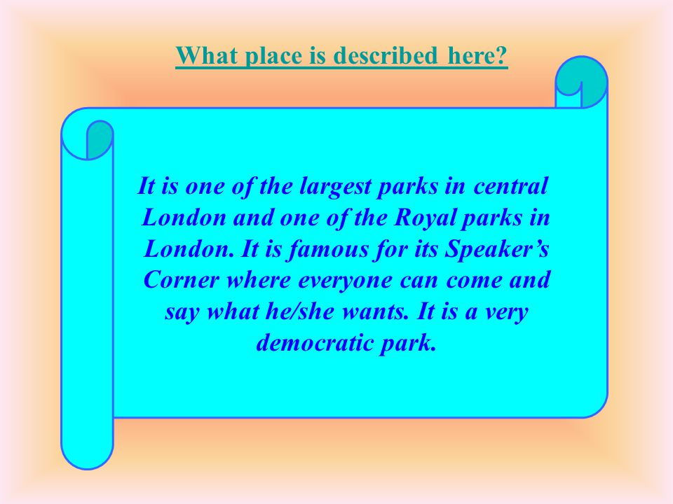 It is one of the largest parks in central London and one of the Royal parks in London. It is famous for its Speaker's Corner where everyone can come a