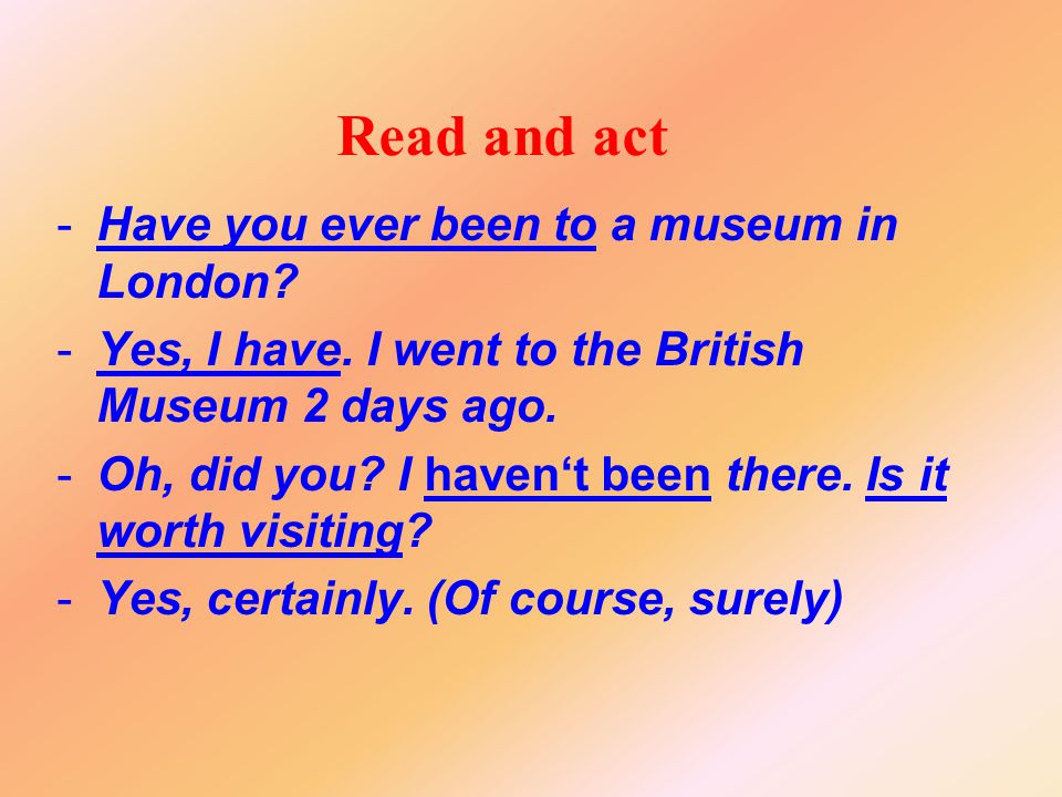 Read and act -Have you ever been to a museum in London? -Yes, I have. I went to the British Museum 2 days ago. -Oh, did you? I haven't been there. Is