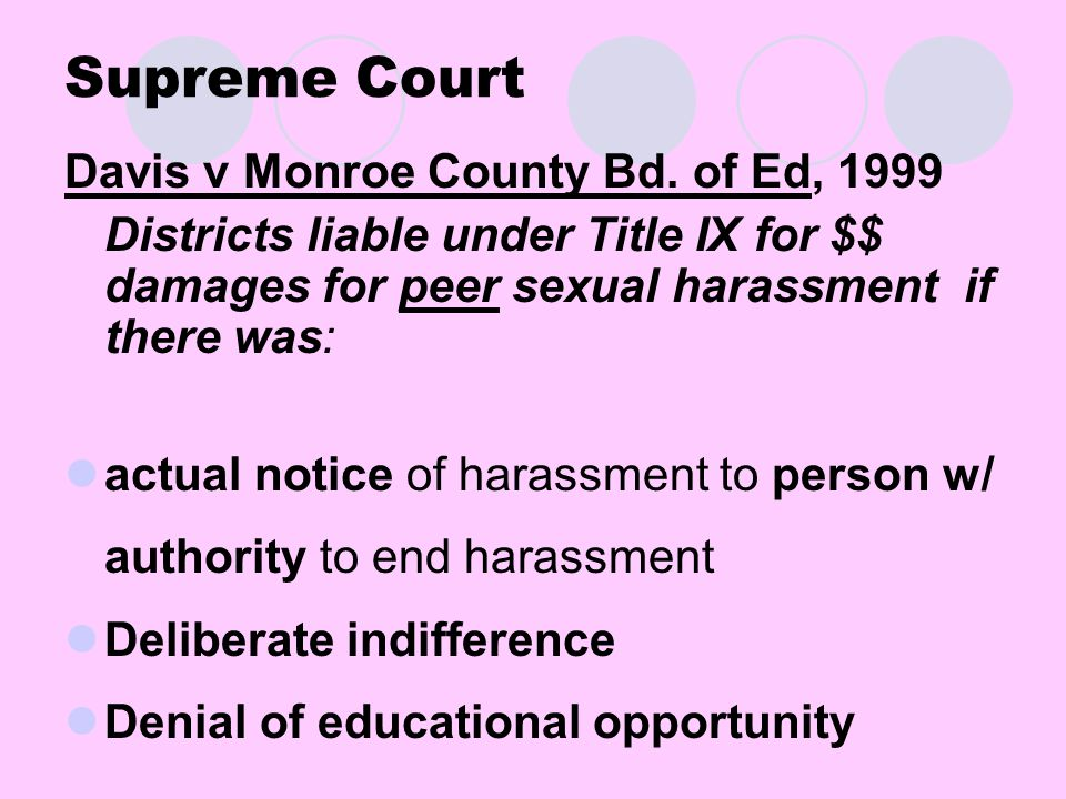 Supreme Court Davis v Monroe County Bd. of Ed, 1999 Districts liable under Title IX for $$ damages for peer sexual harassment if there was: actual not
