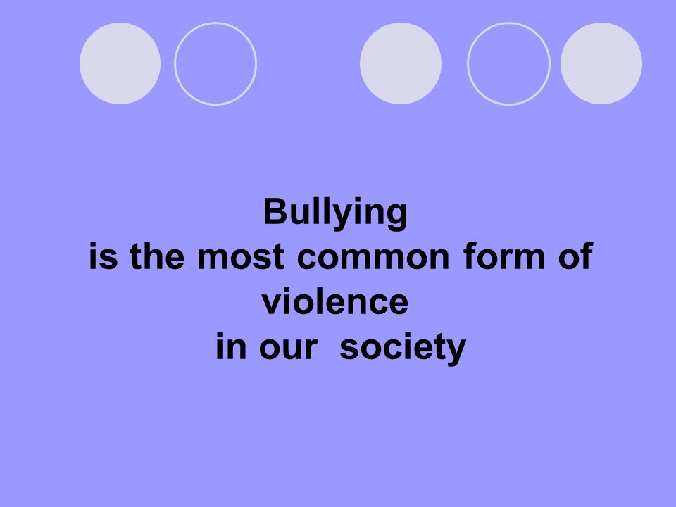 B ullying is the most common form of violence in our society