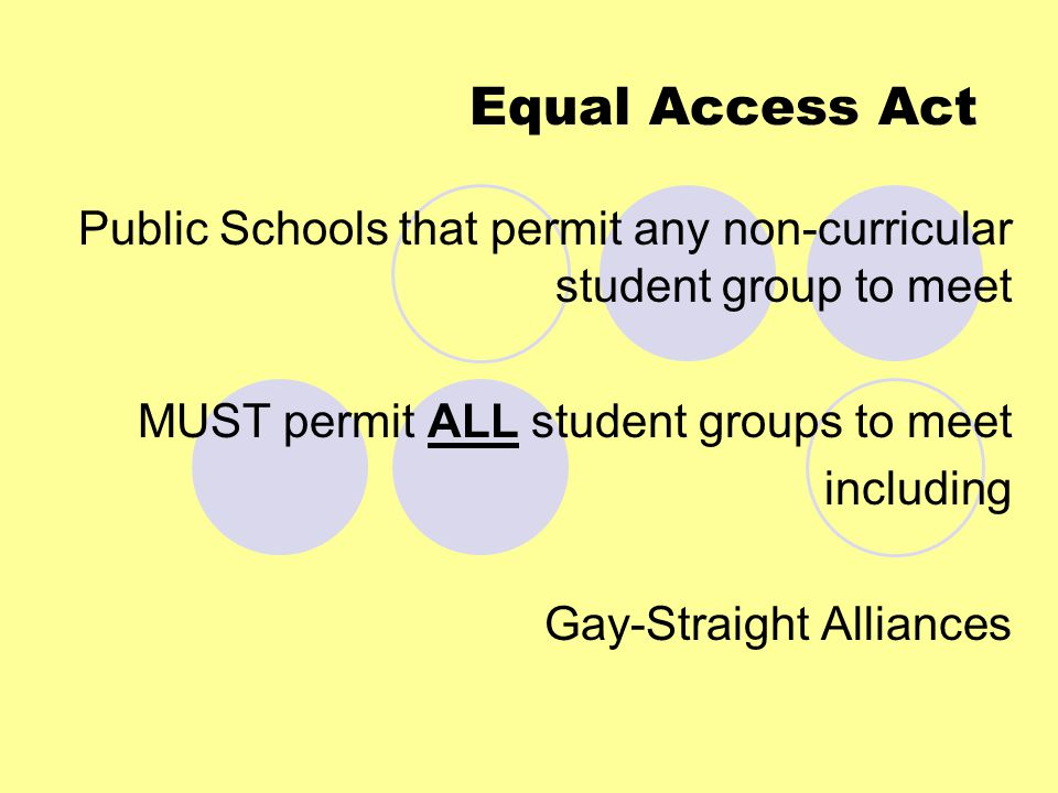 Equal Access Act Public Schools that permit any non-curricular student group to meet MUST permit ALL student groups to meet including Gay-Straight Alliances