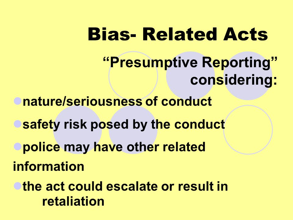 Bias- Related Acts Presumptive Reporting considering: nature/seriousness of conduct safety risk posed by the conduct police may have other related information the act could escalate or result in retaliation