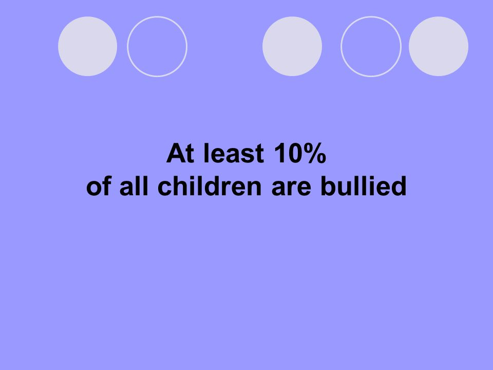 At least 10% of all children are bullied