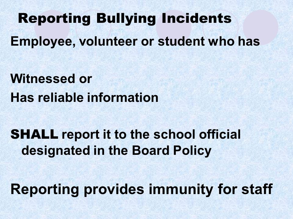 Reporting Bullying Incidents Employee, volunteer or student who has Witnessed or Has reliable information SHALL report it to the school official designated in the Board Policy Reporting provides immunity for staff