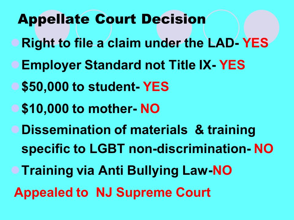 Appellate Court Decision Right to file a claim under the LAD- YES Employer Standard not Title IX- YES $50,000 to student- YES $10,000 to mother- NO Dissemination of materials & training specific to LGBT non-discrimination- NO Training via Anti Bullying Law-NO Appealed to NJ Supreme Court