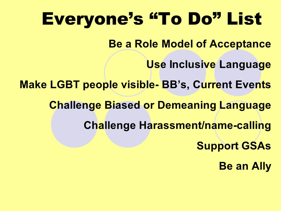 Everyone's To Do List Be a Role Model of Acceptance Use Inclusive Language Make LGBT people visible- BB's, Current Events Challenge Biased or Demeaning Language Challenge Harassment/name-calling Support GSAs Be an Ally