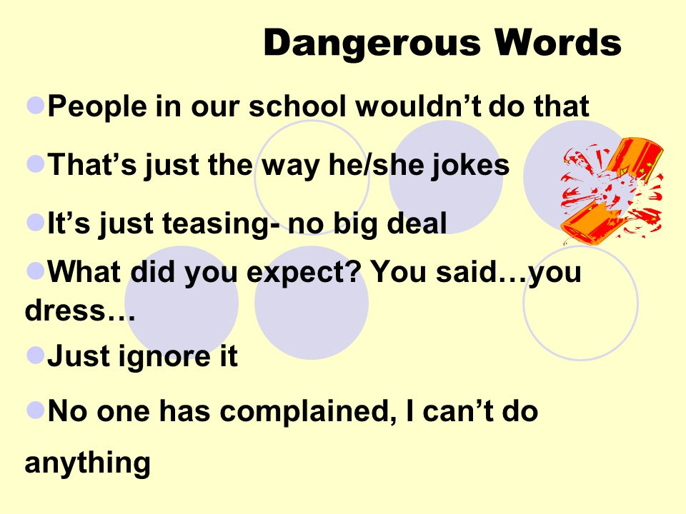 Dangerous Words People in our school wouldn't do that That's just the way he/she jokes It's just teasing- no big deal What did you expect.