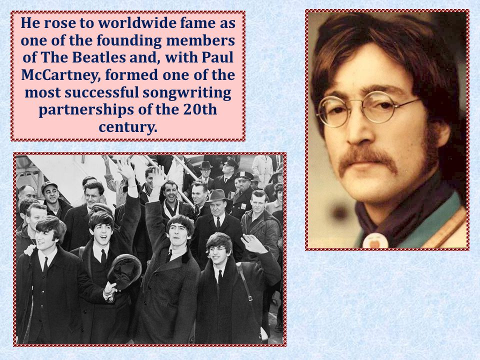 He rose to worldwide fame as one of the founding members of The Beatles and, with Paul McCartney, formed one of the most successful songwriting partnerships of the 20th century.