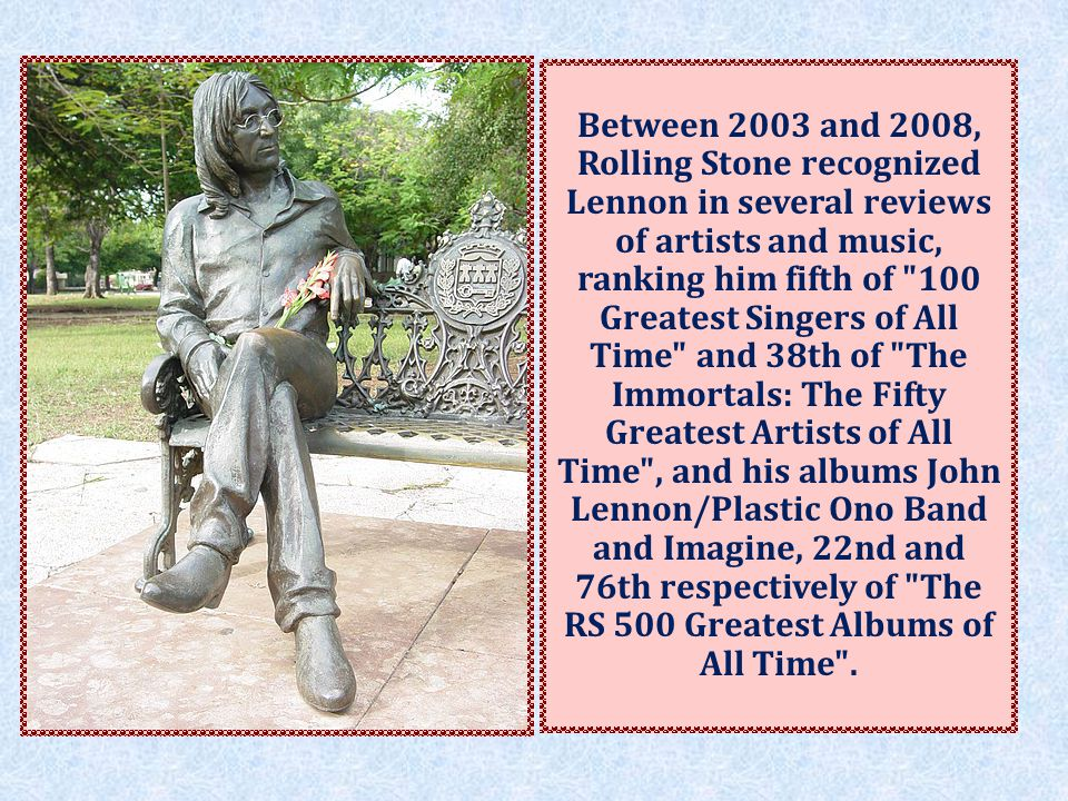 Between 2003 and 2008, Rolling Stone recognized Lennon in several reviews of artists and music, ranking him fifth of 100 Greatest Singers of All Time and 38th of The Immortals: The Fifty Greatest Artists of All Time , and his albums John Lennon/Plastic Ono Band and Imagine, 22nd and 76th respectively of The RS 500 Greatest Albums of All Time .
