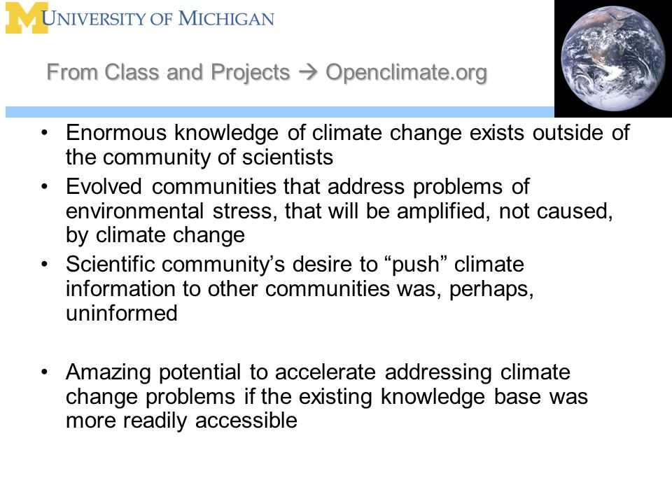 From Class and Projects  Openclimate.org Enormous knowledge of climate change exists outside of the community of scientists Evolved communities that address problems of environmental stress, that will be amplified, not caused, by climate change Scientific community's desire to push climate information to other communities was, perhaps, uninformed Amazing potential to accelerate addressing climate change problems if the existing knowledge base was more readily accessible