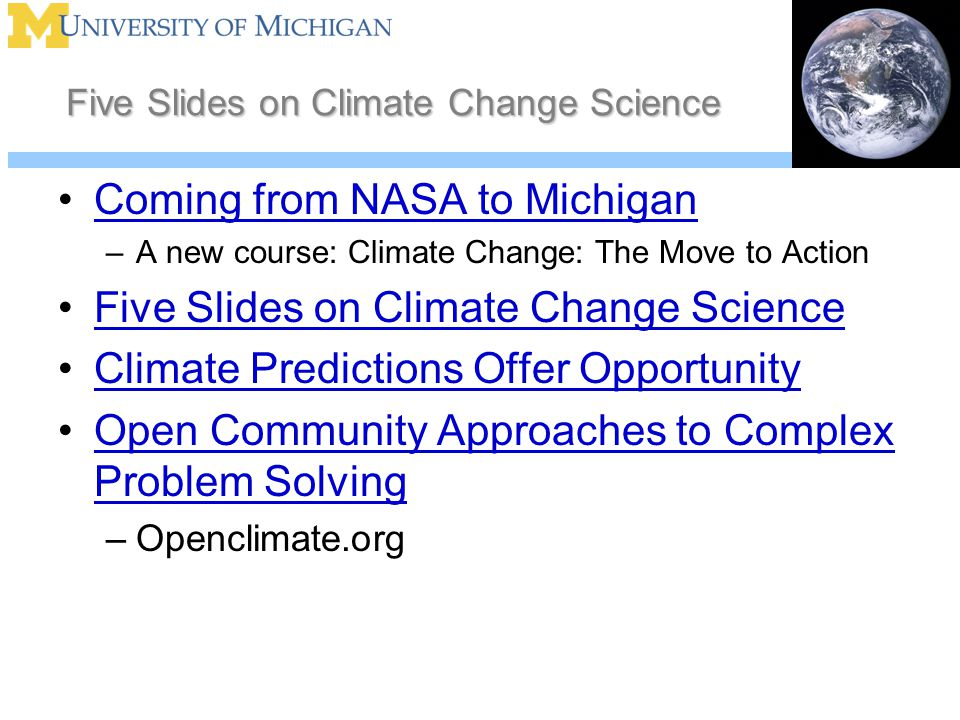 Five Slides on Climate Change Science Coming from NASA to Michigan –A new course: Climate Change: The Move to Action Five Slides on Climate Change Science Climate Predictions Offer Opportunity Open Community Approaches to Complex Problem SolvingOpen Community Approaches to Complex Problem Solving –Openclimate.org