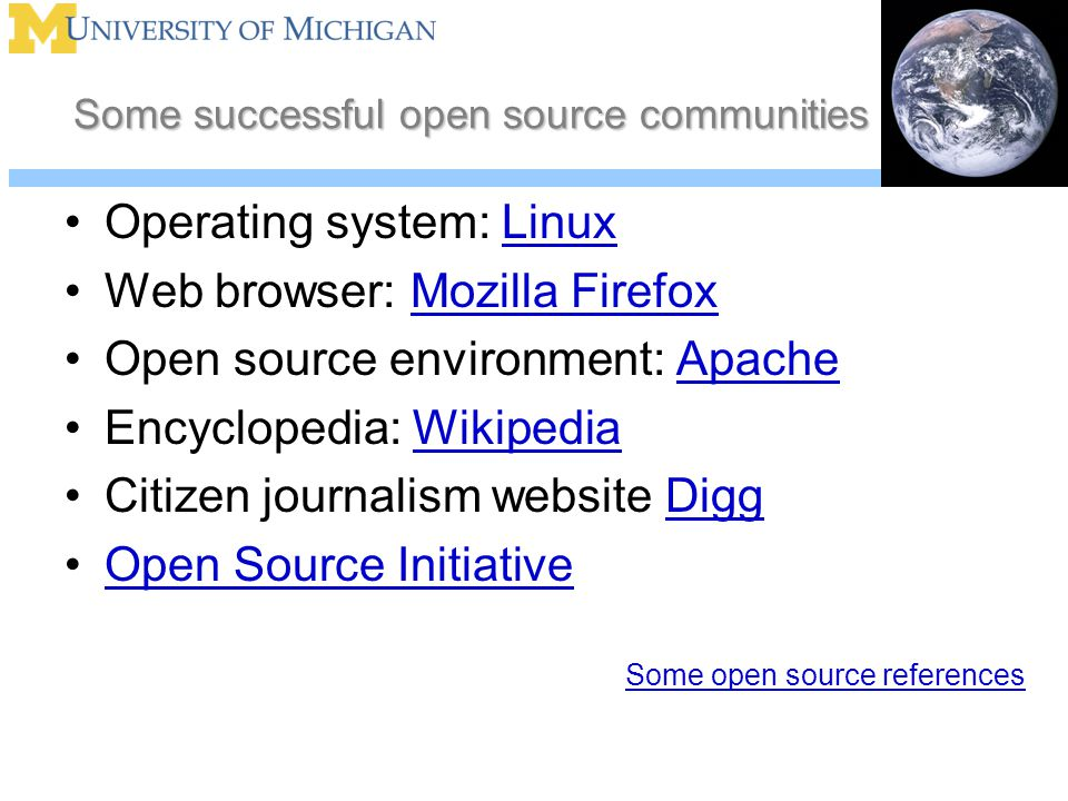 Some successful open source communities Operating system: LinuxLinux Web browser: Mozilla FirefoxMozilla Firefox Open source environment: ApacheApache Encyclopedia: WikipediaWikipedia Citizen journalism website DiggDigg Open Source Initiative Some open source references