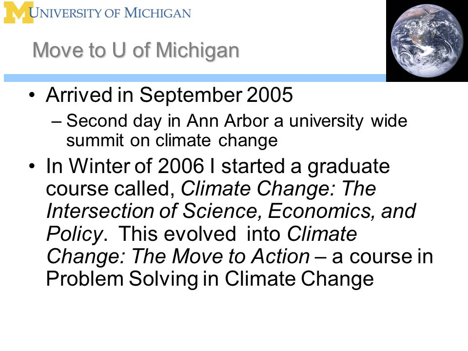 Move to U of Michigan Arrived in September 2005 –Second day in Ann Arbor a university wide summit on climate change In Winter of 2006 I started a graduate course called, Climate Change: The Intersection of Science, Economics, and Policy.