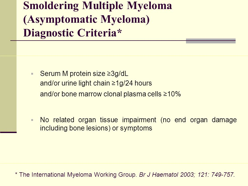 Smoldering Multiple Myeloma (Asymptomatic Myeloma) Diagnostic Criteria*  Serum M protein size ≥3g/dL and/or urine light chain ≥1g/24 hours and/or bon
