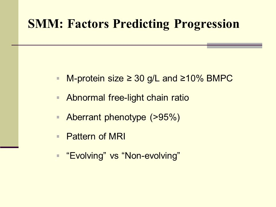 SMM: Factors Predicting Progression  M-protein size ≥ 30 g/L and ≥10% BMPC  Abnormal free-light chain ratio  Aberrant phenotype (>95%)  Pattern of