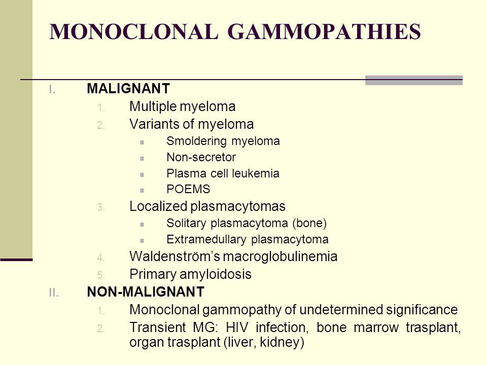 MONOCLONAL GAMMOPATHIES I. MALIGNANT 1. Multiple myeloma 2. Variants of myeloma Smoldering myeloma Non-secretor Plasma cell leukemia POEMS 3. Localize