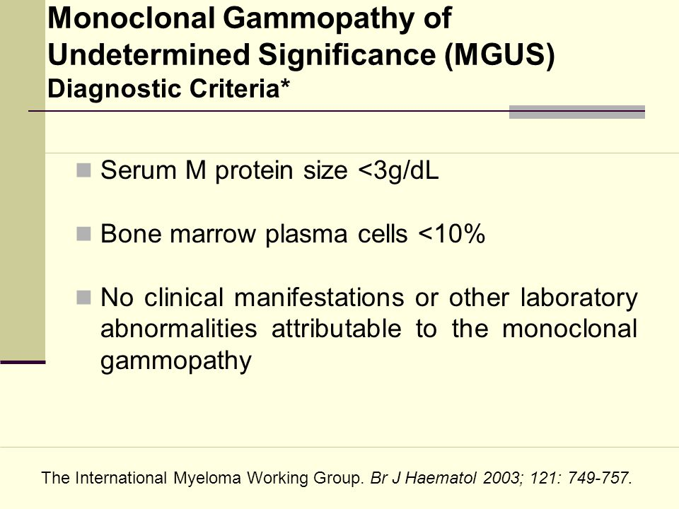 Monoclonal Gammopathy of Undetermined Significance (MGUS) Diagnostic Criteria* Serum M protein size <3g/dL Bone marrow plasma cells <10% No clinical m