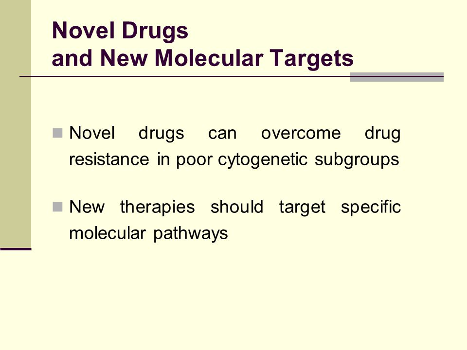 Novel drugs can overcome drug resistance in poor cytogenetic subgroups New therapies should target specific molecular pathways Novel Drugs and New Mol