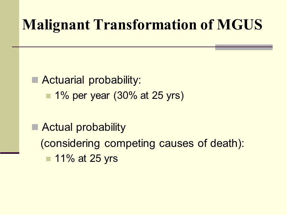 Malignant Transformation of MGUS Actuarial probability: 1% per year (30% at 25 yrs) Actual probability (considering competing causes of death): 11% at