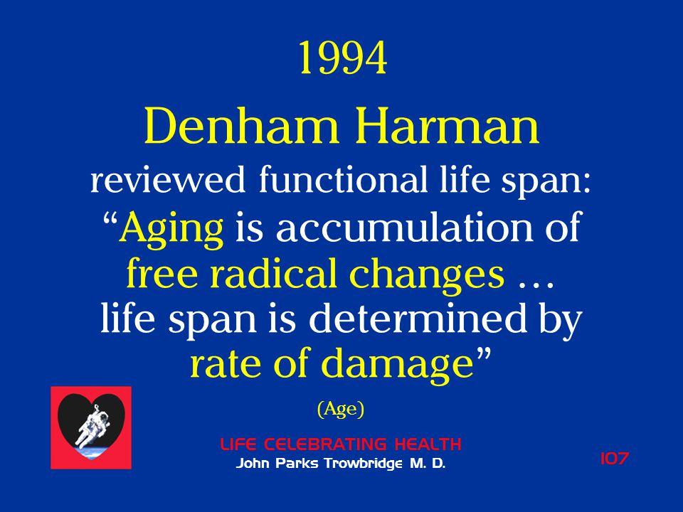 "LIFE CELEBRATING HEALTH John Parks Trowbridge M. D. 107 1994 Denham Harman reviewed functional life span: ""Aging is accumulation of free radical chang"