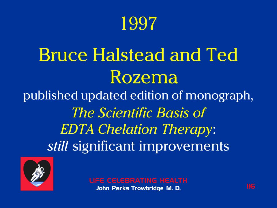 LIFE CELEBRATING HEALTH John Parks Trowbridge M. D. 116 1997 Bruce Halstead and Ted Rozema published updated edition of monograph, The Scientific Basi